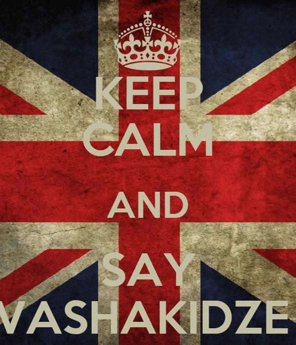 KEEP CALM AND SAY VASHAKIDZE