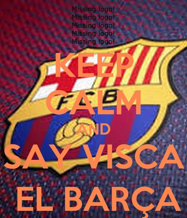 KEEP CALM AND SAY VISCA  EL BARÇA