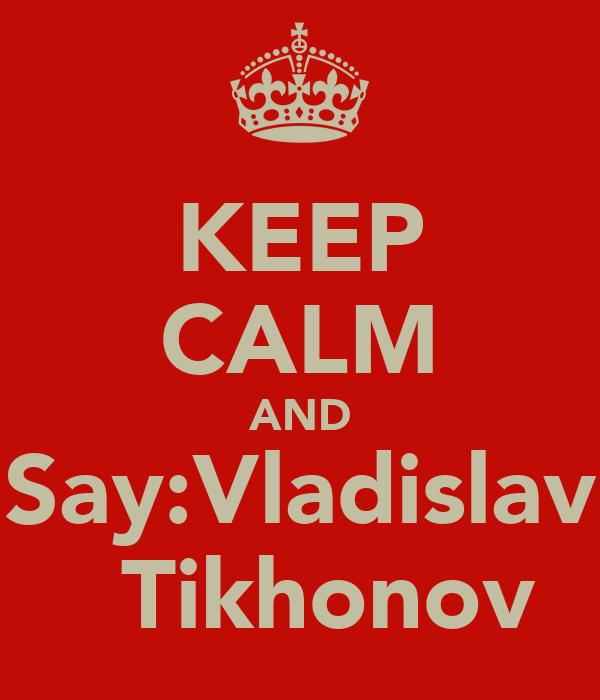 KEEP CALM AND  Say:Vladislav    Tikhonov