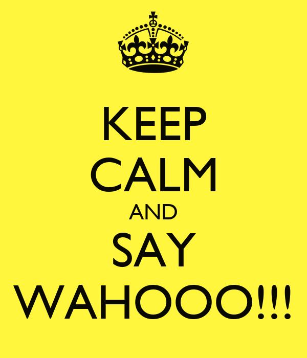 KEEP CALM AND SAY WAHOOO!!!