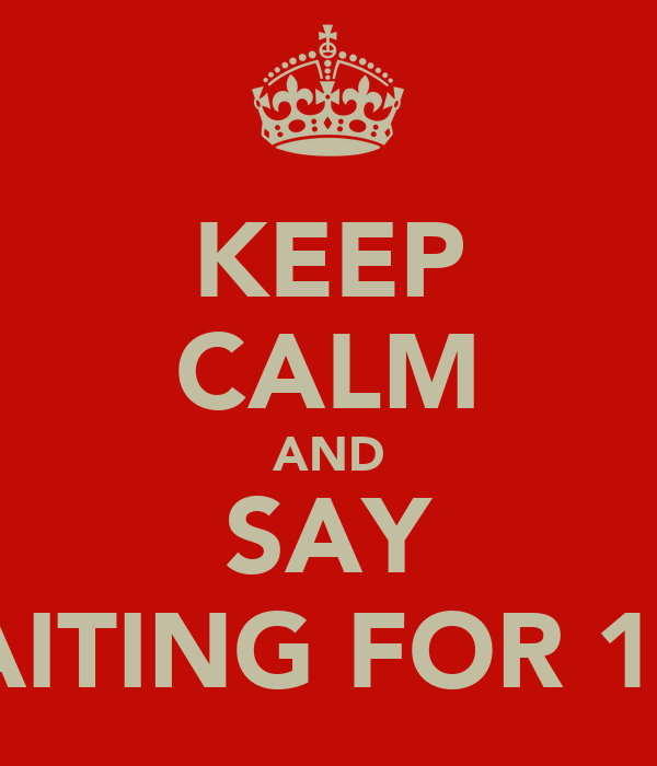 KEEP CALM AND SAY WAITING FOR 16-6