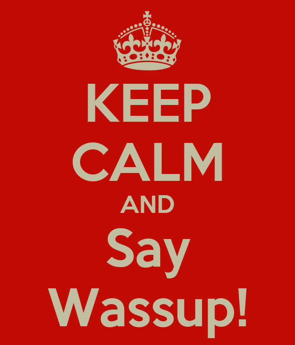 KEEP CALM AND Say Wassup!