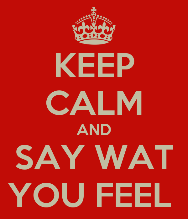 KEEP CALM AND SAY WAT YOU FEEL