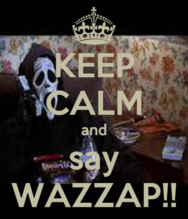 KEEP CALM and say WAZZAP!!