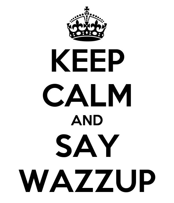 KEEP CALM AND SAY WAZZUP