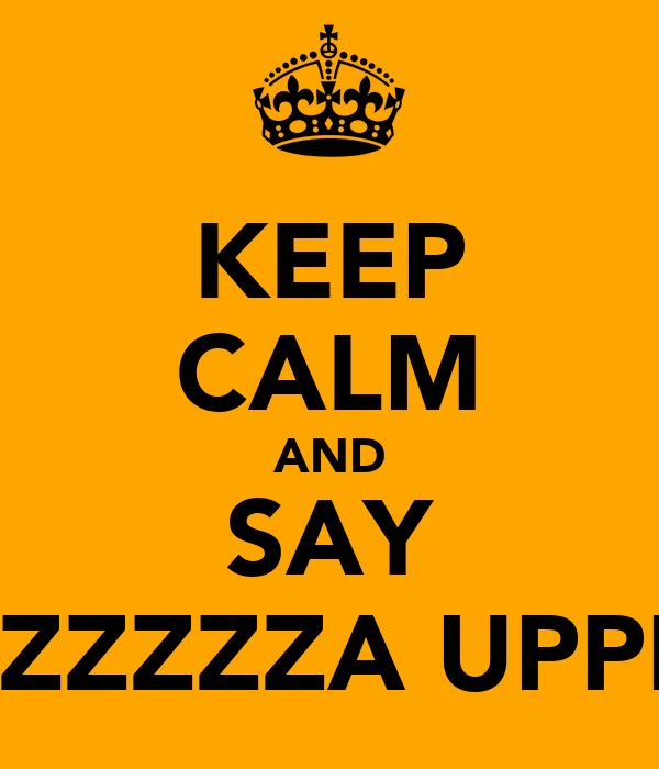KEEP CALM AND SAY WAZZZZZA UPPPPP