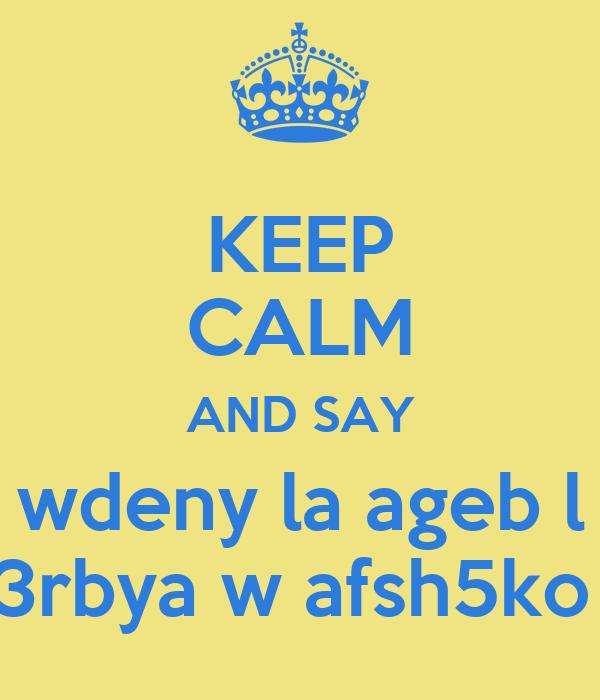 KEEP CALM AND SAY wdeny la ageb l 3rbya w afsh5ko