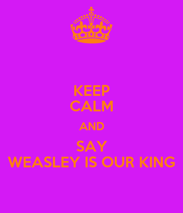 KEEP CALM AND SAY WEASLEY IS OUR KING