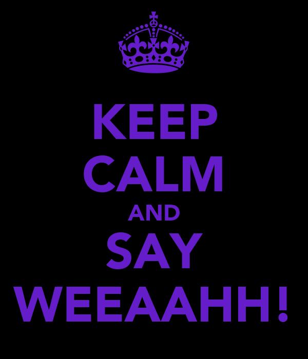 KEEP CALM AND SAY WEEAAHH!