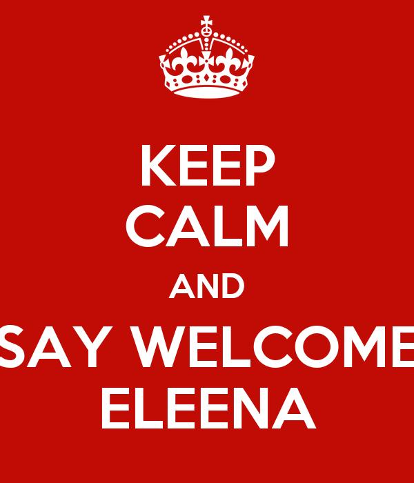 KEEP CALM AND SAY WELCOME ELEENA