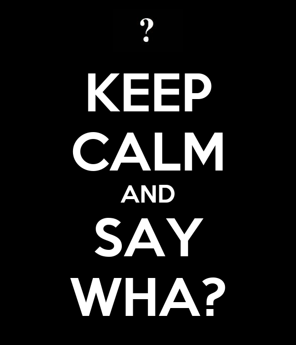 KEEP CALM AND SAY WHA?