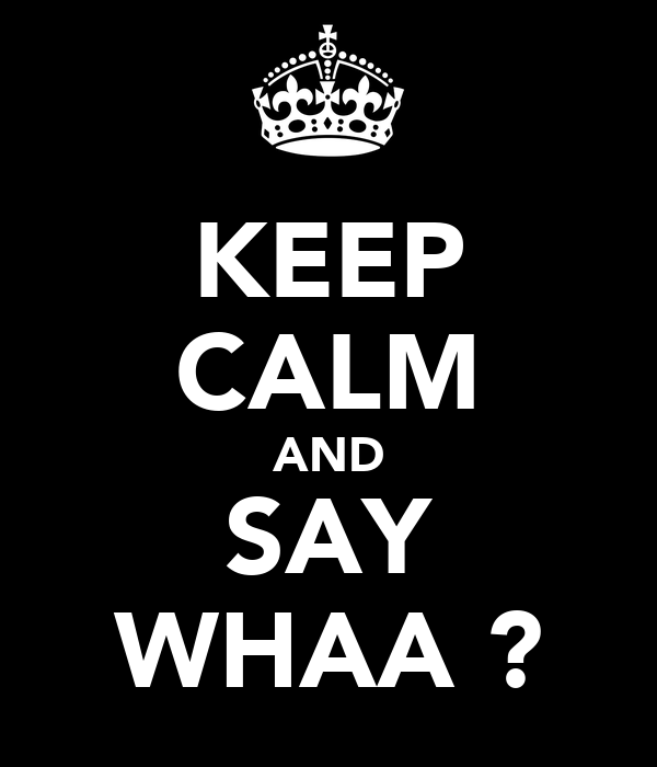 KEEP CALM AND SAY WHAA ?