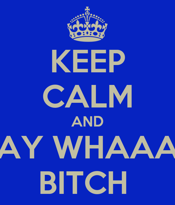 KEEP CALM AND SAY WHAAAT BITCH