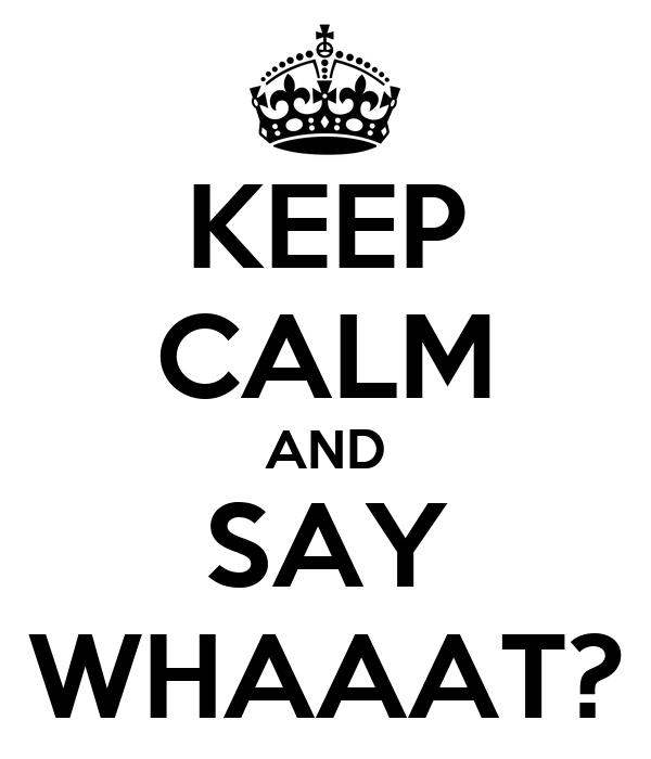 KEEP CALM AND SAY WHAAAT?