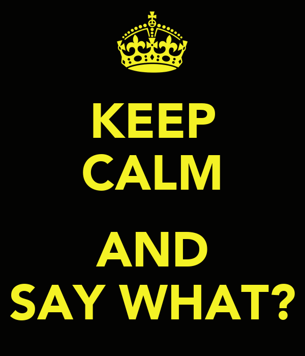 KEEP CALM  AND SAY WHAT?