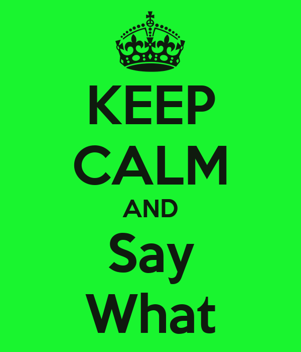 KEEP CALM AND Say What
