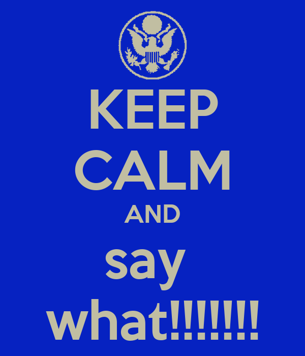 KEEP CALM AND say  what!!!!!!!