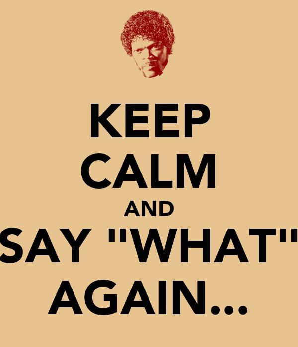 "KEEP CALM AND SAY ""WHAT"" AGAIN..."