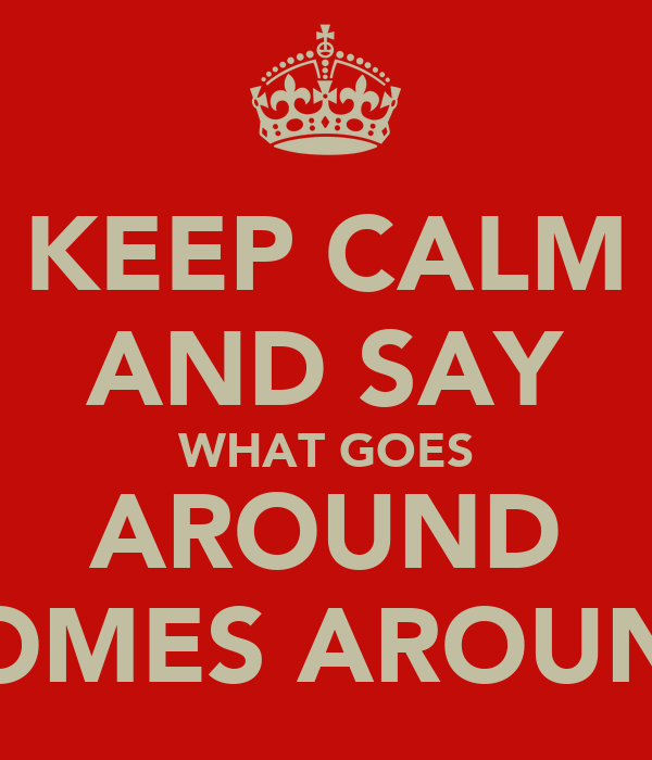 KEEP CALM AND SAY WHAT GOES AROUND COMES AROUND