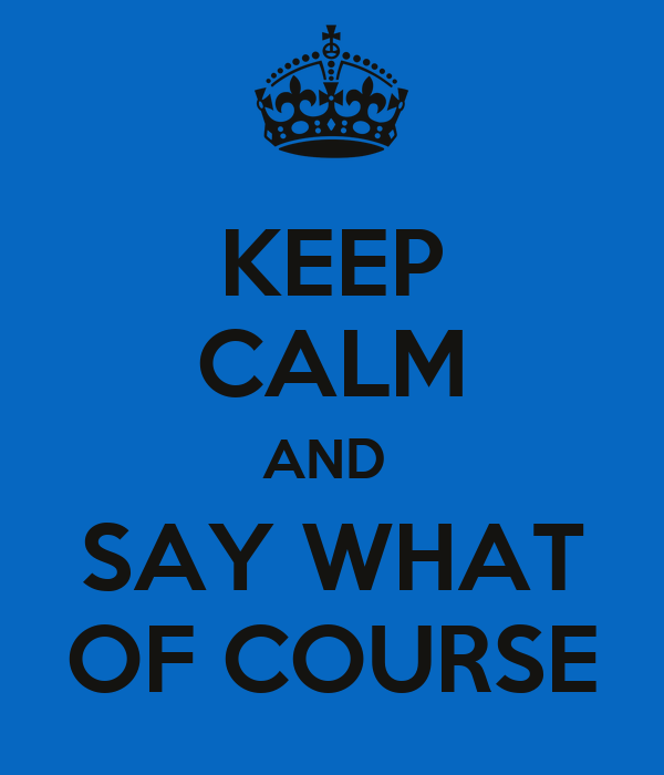 KEEP CALM AND  SAY WHAT OF COURSE