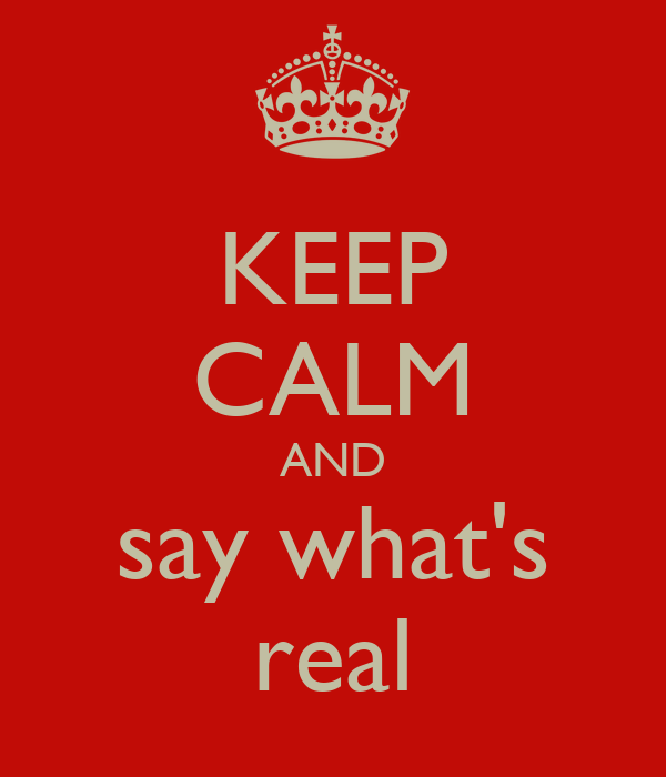 KEEP CALM AND say what's real