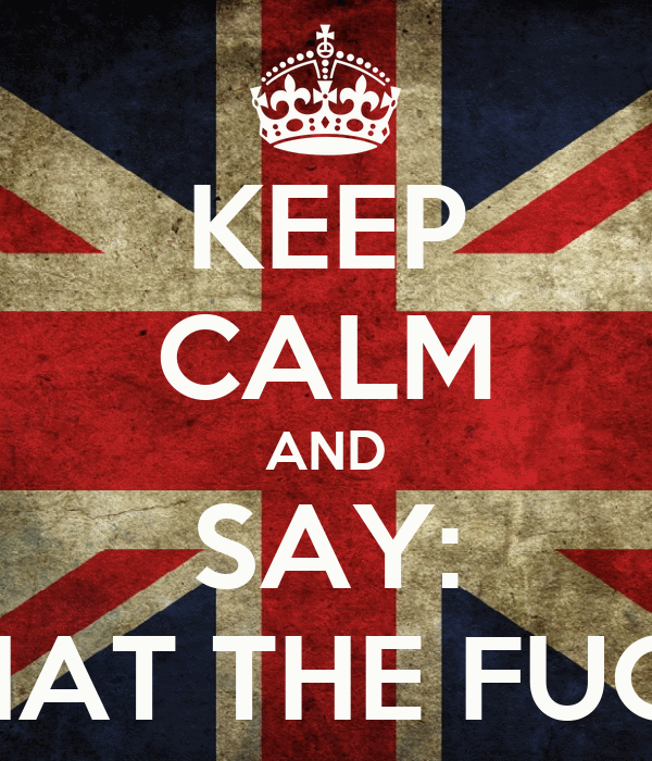 KEEP CALM AND SAY: WHAT THE FUCK?