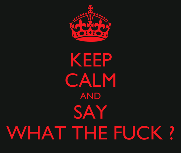 KEEP CALM AND SAY WHAT THE FUCK ?