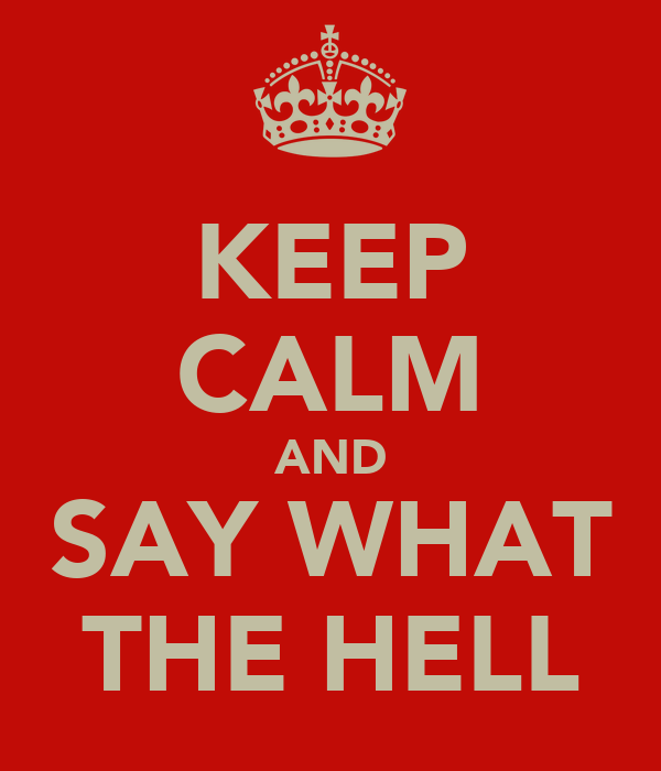 KEEP CALM AND SAY WHAT THE HELL