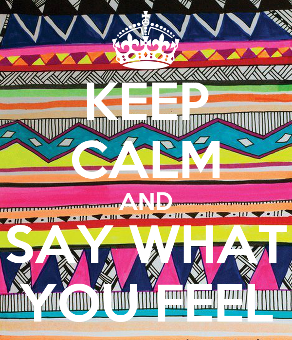 KEEP CALM AND SAY WHAT YOU FEEL