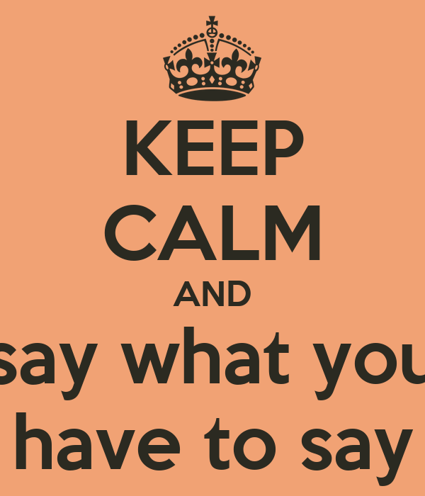 KEEP CALM AND say what you have to say