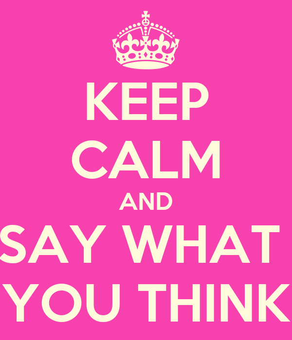 KEEP CALM AND SAY WHAT  YOU THINK
