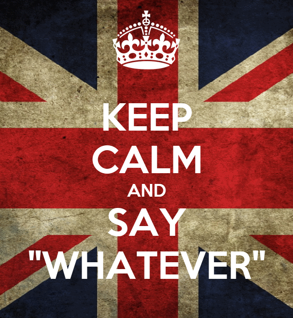 "KEEP CALM AND SAY ""WHATEVER"""