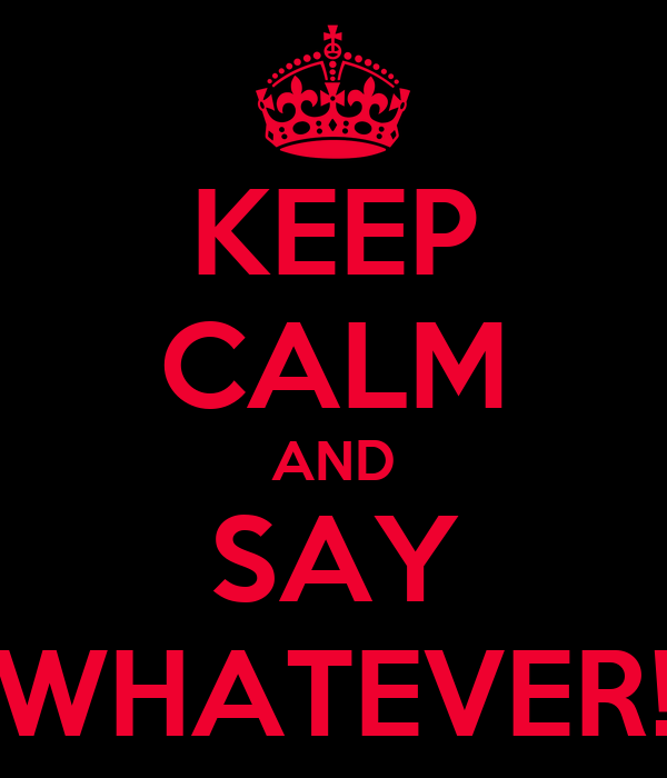 KEEP CALM AND SAY WHATEVER!