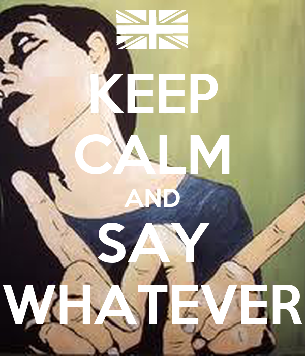 KEEP CALM AND SAY WHATEVER