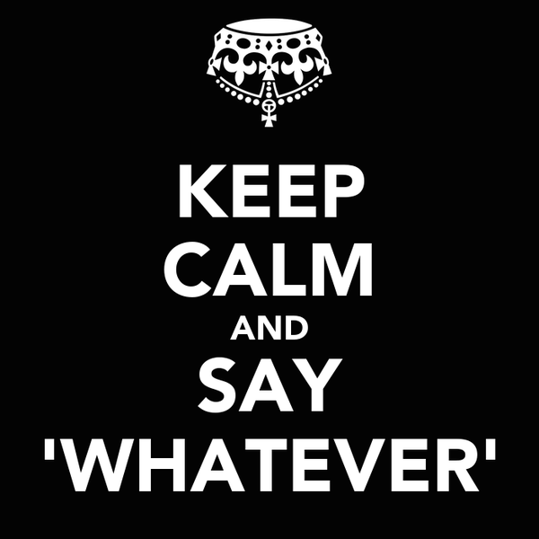 KEEP CALM AND SAY 'WHATEVER'
