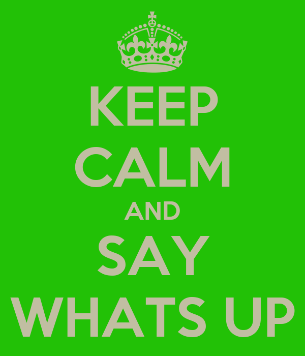 KEEP CALM AND SAY WHATS UP