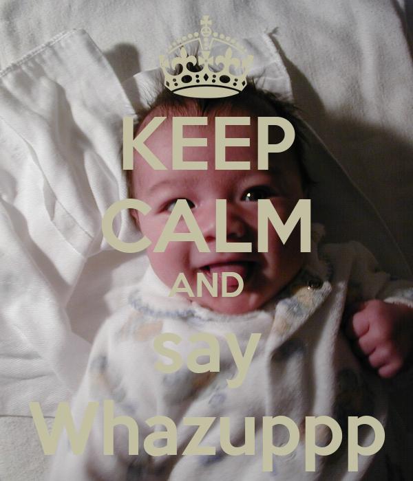 KEEP CALM AND say Whazuppp