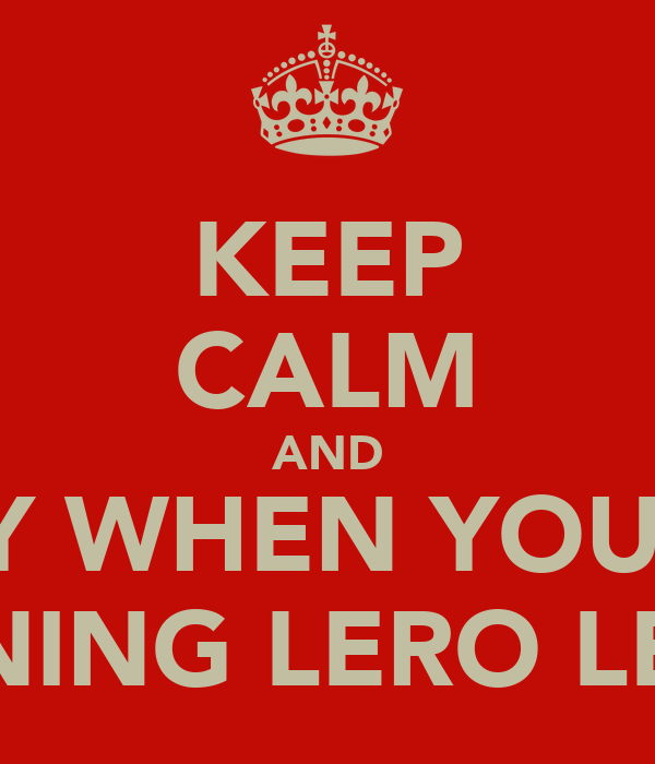 KEEP CALM AND SAY WHEN YOU'RE RUNING LERO LERO