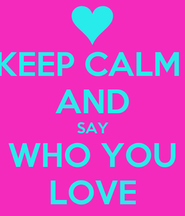 KEEP CALM  AND SAY WHO YOU LOVE
