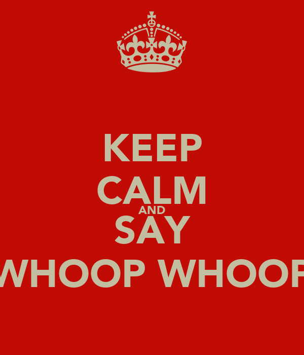 KEEP CALM AND SAY WHOOP WHOOP