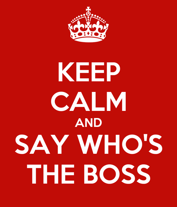 KEEP CALM AND SAY WHO'S THE BOSS
