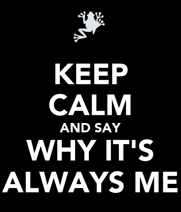 KEEP CALM AND SAY WHY IT'S ALWAYS ME
