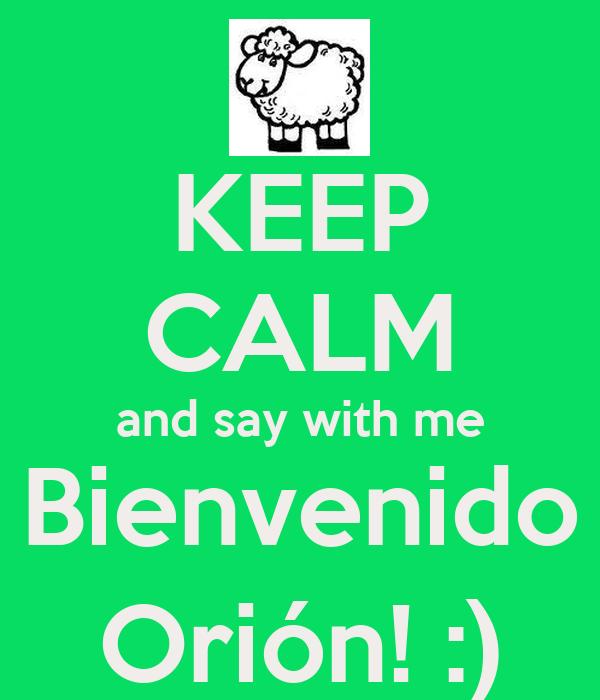 KEEP CALM and say with me Bienvenido Orión! :)