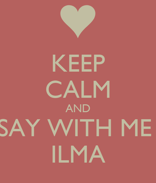 KEEP CALM AND SAY WITH ME  ILMA