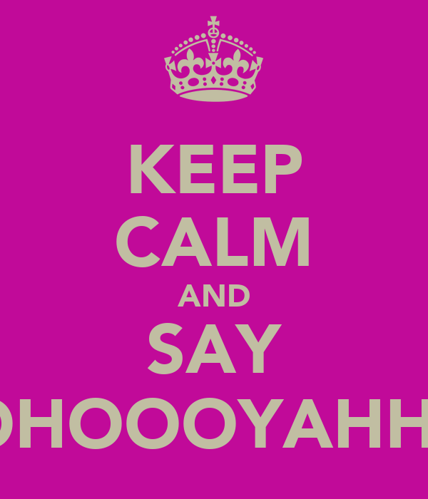 KEEP CALM AND SAY WOHOOOYAHHUU