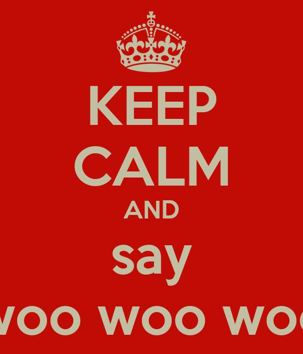 KEEP CALM AND say woo woo woo