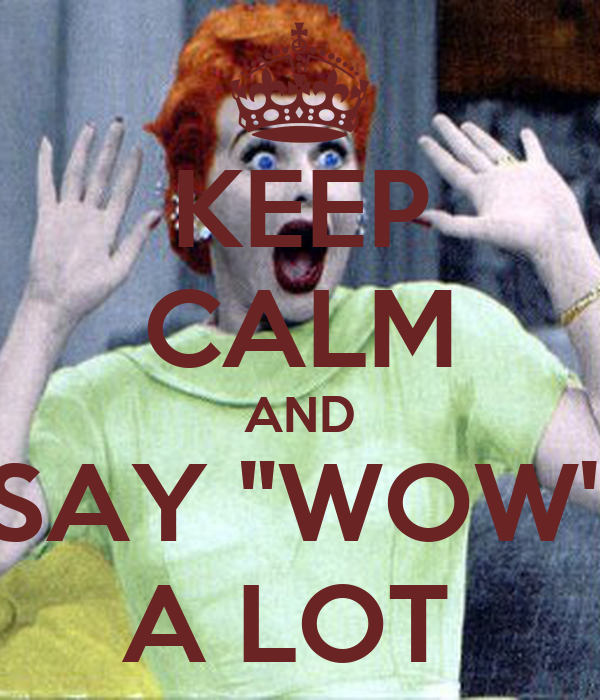 "KEEP CALM AND SAY ""WOW"" A LOT"