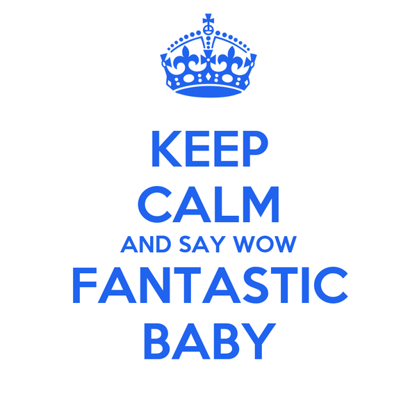 KEEP CALM AND SAY WOW FANTASTIC BABY