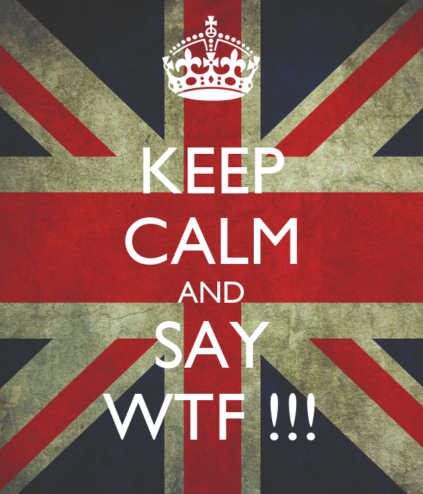 KEEP CALM AND SAY WTF !!!