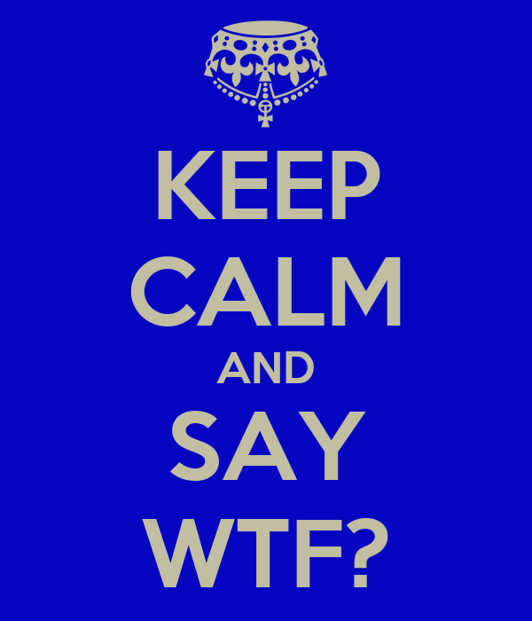 KEEP CALM AND SAY WTF?